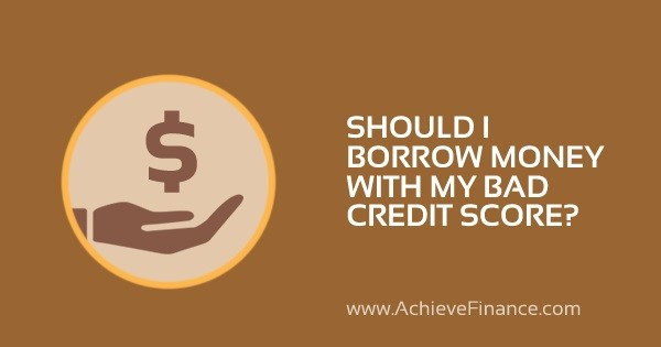 Should I Borrow Money With My Bad Credit Score